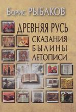 Древняя Русь. Сказания. Былины. Летописи, Борис Рыбаков