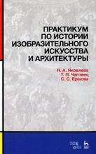Практикум по истории изобразительного искусства и архитектуры, Н. А. Яковлева, Т. П. Чаговец, С. С. Ершова