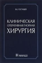 Клиническая оперативная гнойная хирургия, В. К. Гостищев