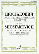 Шостакович. Восемь концертных пьес из балетов. Транскрипция для скрипки и фортепиано Г. Фейгина, Д. Шостакович