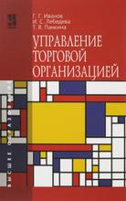 Управление торговой организацией. Учебник, Г. Г. Иванов, И. С. Лебедева, Т. В. Панкина
