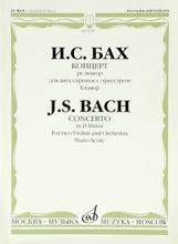 И. С. Бах. Концерт ре минор. Для двух скрипок с оркестром. Клавир, И. С. Бах
