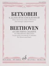 Бетховен. К далекой возлюбленной. Цикл песен на слова А. Эйтелеса. Для тенора с фортепиано. Сочинение 98, Людвиг ван Бетховен