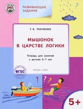 Мышонок в Царстве логики. Тетрадь для занятий с детьми 5-7 лет, Т. А. Ткаченко