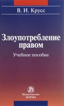 Злоупотребление правом. Учебное пособие, В. И. Крусс