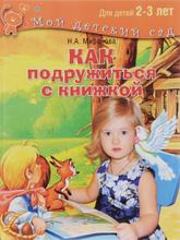 Как подружиться с книжкой. Читаем и играем с ребенком 2-3 лет, Н. А. Миронова