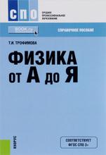 Физика от А до Я. Справочное издание, Т. И. Трофимова