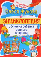 Энциклопедия обучения ребенка раннего возраста. От 6 месяцев до 3 лет, Олеся Жукова