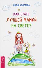 Как стать лучшей мамой на свете?, Дарья Федорова