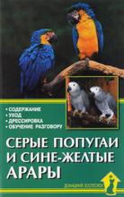 Серые попугаи и сине-желтые арары. Содержание. Уход. Дрессировка. Обучение разговору, А. Рахманов