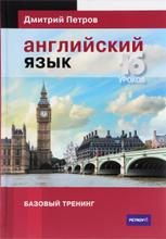 Английский язык. Базовый тренинг. 16 уроков, Дмитрий Петров