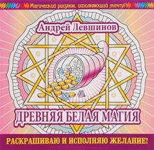 Древняя белая магия. Раскрашиваю и исполняю желание!, Андрей Левшинов