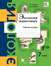 Экология животных. 7класс. Рабочая тетрадь, В. С. Кучменко, Л. А. Громова