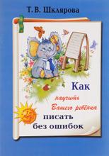 Как научить Вашего ребенка писать без ошибок, Т. В. Шклярова