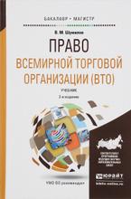 Право всемирной торговой организации (ВТО). Учебник, В. М. Шумилов