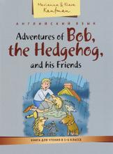 Adventures of Bob, the Hedgehog, and his Friends / Приключения ежика Боба и его друзей. Книга для чтения в 5-6 классе. Учебное пособие, Marianna & Klara Kaufman