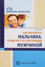 Как воспитать мальчика, чтобы он стал настоящим мужчиной, Б. С. Волков