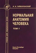 Нормальная анатомия человека. Учебник. В 2 томах. Том 1, И. В. Гайворонский