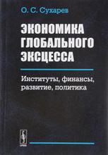 Экономика глобального эксцесса. Институты, финансы, развитие, политика, О. С. Сухарев