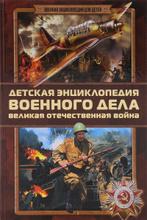 Детская энциклопедия военного дела. Великая Отечественная война, Б. Б. Проказов