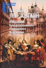 Избранное. Культура итальянского и французского Возрождения, Александр Веселовский