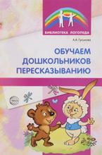 Обучаем дошкольников пересказыванию, А. А. Гуськова