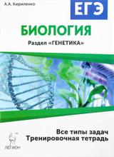 """Биология. ЕГЭ. 10-11 классы. Раздел """"Генетика"""". Все типы задач. Тренировочная тетрадь, А. А. Кириленко"""