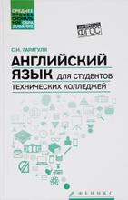 Английский язык для студентов технических колледжей. Учебник / English for Technical College Students, С. И. Гарагуля