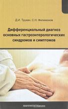 Дифференциальный диагноз основных гастроэнтерологических синдромов и симптомов, Д. И. Трухан, С. Н. Филимонов