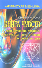 Кармическая медицина. Книга чувств или интуиция, питание, иммунитет, вегетативная нервная система, Александр Астрогор