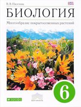 Биология. Многообразие покрытосеменных растений. 6 кл. Учебник, В. В. Пасечник