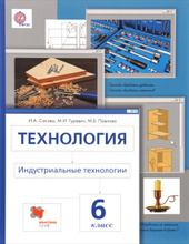Технология. Индустриальные технологии. 6 класс. Учебник, И. А. Сасова, М. И. Гуревич, М. Б. Павлова