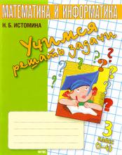 Математика и информатика. 3 класс. Учимся решать задачи. Тетрадь, Н. Б. Истомина