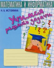 Учимся решать задачи. Тетрадь по математике. 2 класс, Н. Б. Истомина