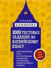 2000 тестовых заданий по английскому языку для подготовки к ЕГЭ, вступительным экзаменам и экзаменам международного формата, Татьяна Камянова