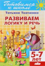 Развиваем логику и речь. Для детей 5-7 лет, Татьяна Ткаченко