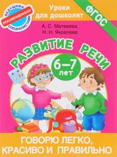 Говорю легко, красиво и правильно. Развитие речи 6-7 лет, А. С. Матвеева,  Н. Н. Яковлева