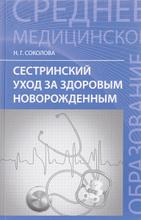 Сестринский уход за здоровым новорожденным. Учебное пособие, Н. Г. Соколова