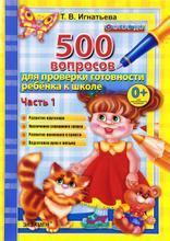 500 вопросов для проверки готовности ребенка к школе. Часть 1, Т. В. Игнатьева