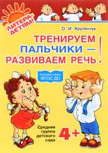 Тренируем пальчики - развиваем речь! Средняя группа детского сада, О. И. Крупенчук