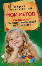Мой метод. Руководство по воспитанию детей от 3 до 6 лет, Мария Монтессори