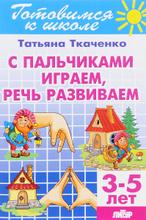 С пальчиками играем, речь развиваем. Для детей 3-5 лет, Т. А. Ткаченко