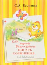Как научить Вашего ребенка писать сочинения. 1-2 классы, С. А. Есенина