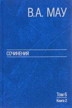 В. А. Мау. Сочинения в 6 томах. Том 6. Публицистика. Книга 2, В. А. Мау