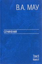В. А. Мау. Сочинения в 6 томах. Том 6. Публицистика. Книга 1, В. А. Мау