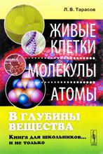В глубины вещества. Живые клетки, молекулы, атомы. Книга для школьников… и не только, Л. В. Тарасов