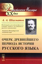 Очерк древнейшего периода истории русского языка, А. А. Шахматов