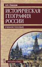 Историческая география России. Учебное пособие, А. К. Соколов