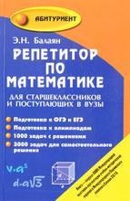 Репетитор по математике. Для старшеклассников и поступающих в вузы, Э. Н. Балаян