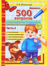 500 вопросов для проверки готовности ребенка к школе. Часть 2, Т. В. Игнатьева